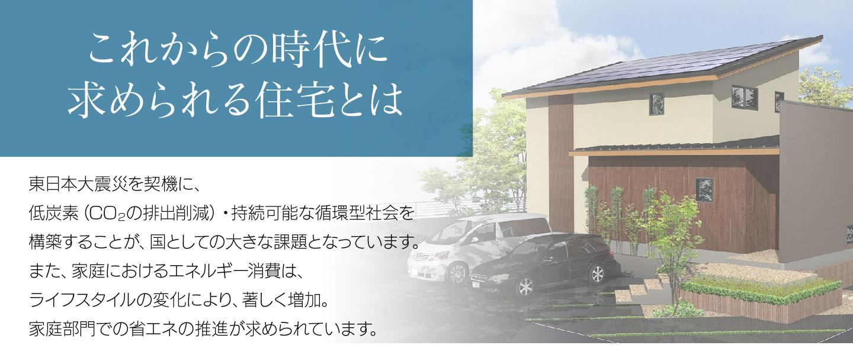 これからの時代に求められる住宅とは/東日本大震災を契機に、低炭素(CO2の排出削減)・持続可能な循環型社会を構築することが、国としての大きな課題となっています。また、家庭におけるエネルギー消費は、ライフスタイルの変化により、著しく増加。家庭部門での省エネの推進が求められています。