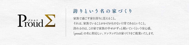 Proud 誇りという名の家づくり 家族で過ごす家を誇りに思えること。それは、家族でいることがかけがえのない日常であるということ。誇れるのは、この家で家族の幸せがずっと続いていくという安心感。「proud」の名に相応しい、ワンランク上の家づくりをご提案いたします。