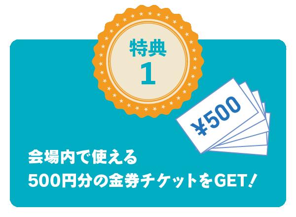 特典1 会場内で使える500円分の金券チケットをGET!